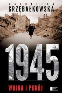 """Jak przeżyć koniec wojny, czyli """"1945. Wojna i pokój"""" Magdaleny Grzebałkowskiej"""