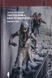 """Depesze z wojny w Syrii, czyli """"Tamtego ranka, kiedy po nas przyszli"""" Janine di Giovanni"""
