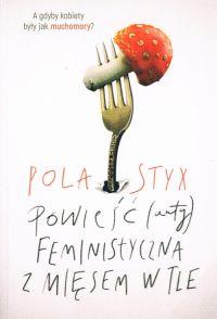 """Feminizm scrollowany, czyli """"Powieść (anty)feministyczna z mięsem w tle"""" Poli Styx"""